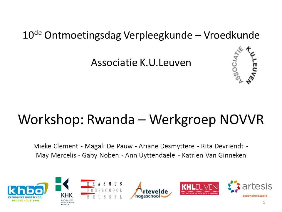 10 de Ontmoetingsdag Verpleegkunde – Vroedkunde Associatie K.U.Leuven Workshop: Rwanda – Werkgroep NOVVR Mieke Clement - Magali De Pauw - Ariane Desmy