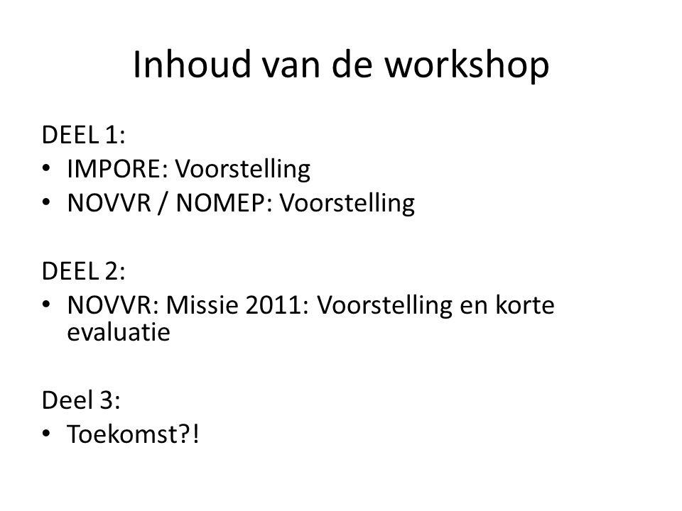 Inhoud van de workshop DEEL 1: IMPORE: Voorstelling NOVVR / NOMEP: Voorstelling DEEL 2: NOVVR: Missie 2011: Voorstelling en korte evaluatie Deel 3: To