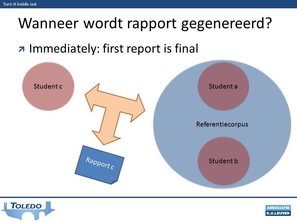 Turn it inside out Wanneer wordt rapport gegenereerd?  Immediately: first report is final Referentiecorpus Student c Rapport c Student a Student b