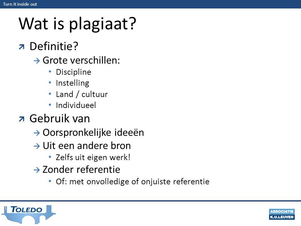 Turn it inside out Wat is plagiaat?  Definitie?  Grote verschillen: Discipline Instelling Land / cultuur Individueel  Gebruik van  Oorspronkelijke