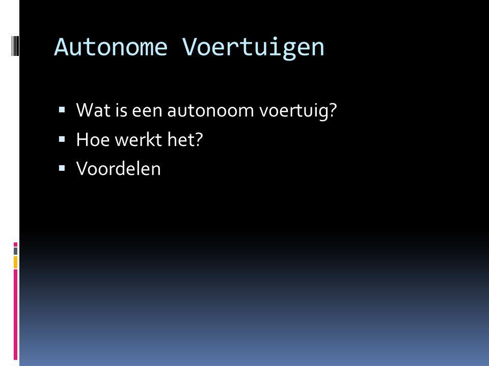 Autonome Voertuigen  Wat is een autonoom voertuig?  Hoe werkt het?  Voordelen