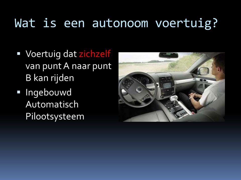 Wat is een autonoom voertuig?  Voertuig dat zichzelf van punt A naar punt B kan rijden  Ingebouwd Automatisch Pilootsysteem