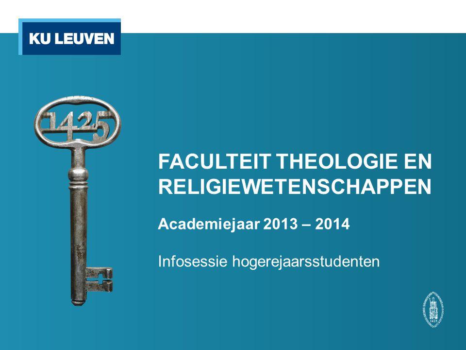 FACULTEIT THEOLOGIE EN RELIGIEWETENSCHAPPEN Academiejaar 2013 – 2014 Infosessie hogerejaarsstudenten
