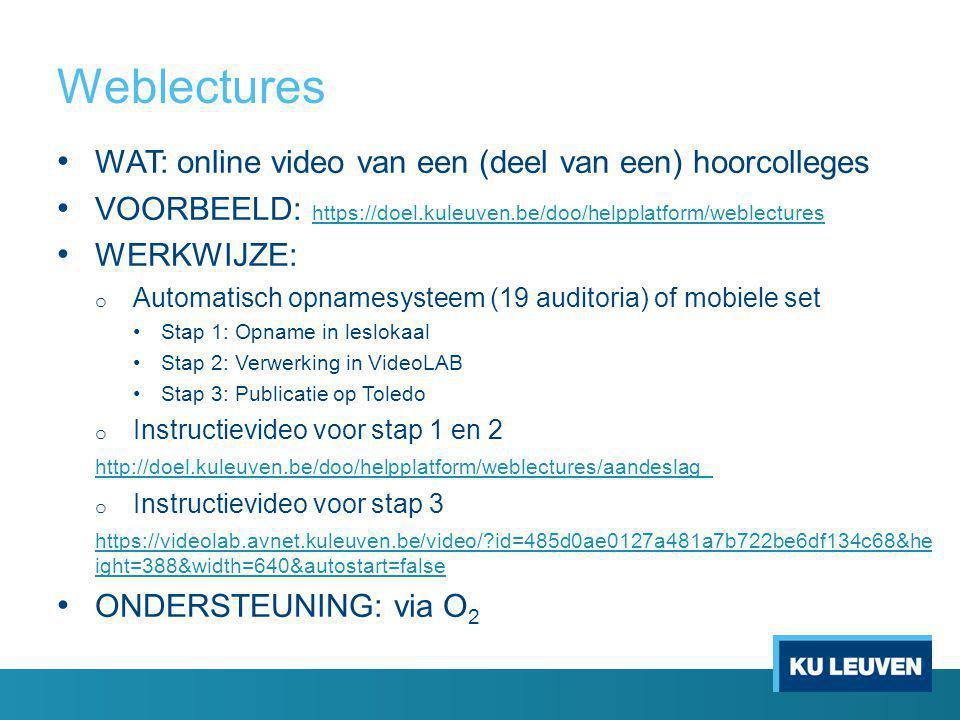 Weblectures WAT: online video van een (deel van een) hoorcolleges VOORBEELD: https://doel.kuleuven.be/doo/helpplatform/weblectures https://doel.kuleuven.be/doo/helpplatform/weblectures WERKWIJZE: o Automatisch opnamesysteem (19 auditoria) of mobiele set Stap 1: Opname in leslokaal Stap 2: Verwerking in VideoLAB Stap 3: Publicatie op Toledo o Instructievideo voor stap 1 en 2 http://doel.kuleuven.be/doo/helpplatform/weblectures/aandeslag_ o Instructievideo voor stap 3 https://videolab.avnet.kuleuven.be/video/?id=485d0ae0127a481a7b722be6df134c68&he ight=388&width=640&autostart=false ONDERSTEUNING: via O 2