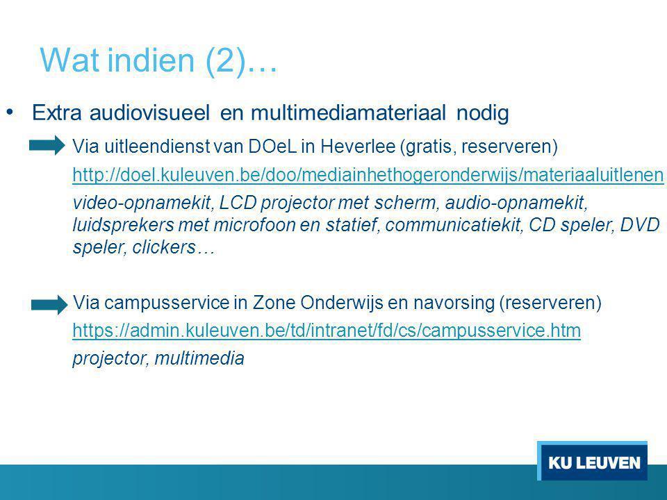 Wat indien (2)… Extra audiovisueel en multimediamateriaal nodig Via uitleendienst van DOeL in Heverlee (gratis, reserveren) http://doel.kuleuven.be/doo/mediainhethogeronderwijs/materiaaluitlenen video-opnamekit, LCD projector met scherm, audio-opnamekit, luidsprekers met microfoon en statief, communicatiekit, CD speler, DVD speler, clickers… Via campusservice in Zone Onderwijs en navorsing (reserveren) https://admin.kuleuven.be/td/intranet/fd/cs/campusservice.htm projector, multimedia