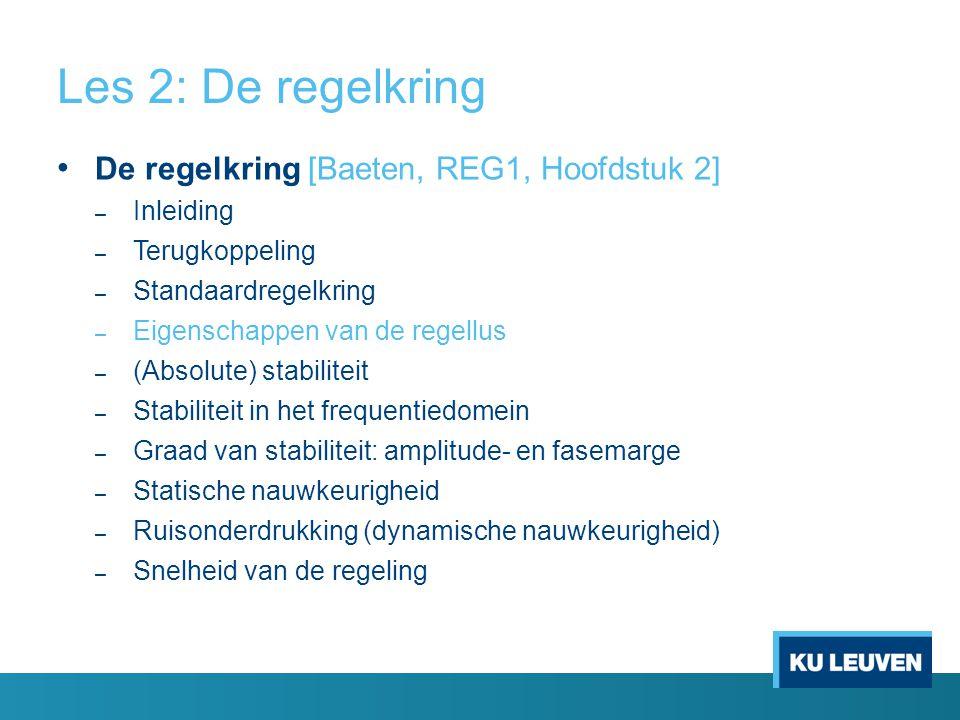 Les 2: De regelkring De regelkring [Baeten, REG1, Hoofdstuk 2] – Inleiding – Terugkoppeling – Standaardregelkring – Eigenschappen van de regellus – (Absolute) stabiliteit – Stabiliteit in het frequentiedomein – Graad van stabiliteit: amplitude- en fasemarge – Statische nauwkeurigheid – Ruisonderdrukking (dynamische nauwkeurigheid) – Snelheid van de regeling