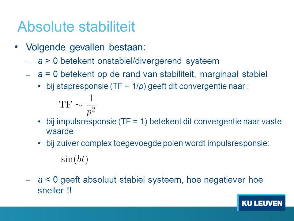 Absolute stabiliteit Volgende gevallen bestaan: – a > 0 betekent onstabiel/divergerend systeem – a = 0 betekent op de rand van stabiliteit, marginaal stabiel bij stapresponsie (TF = 1/p) geeft dit convergentie naar : bij impulsresponsie (TF = 1) betekent dit convergentie naar vaste waarde bij zuiver complex toegevoegde polen wordt impulsresponsie: – a < 0 geeft absoluut stabiel systeem, hoe negatiever hoe sneller !!