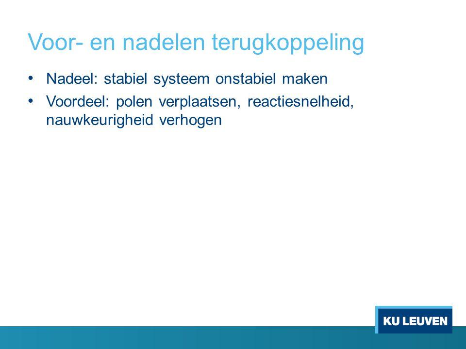 Voor- en nadelen terugkoppeling Nadeel: stabiel systeem onstabiel maken Voordeel: polen verplaatsen, reactiesnelheid, nauwkeurigheid verhogen