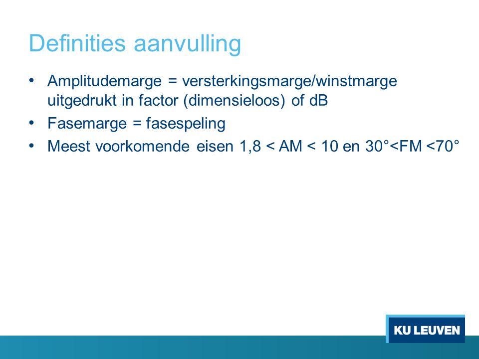 Definities aanvulling Amplitudemarge = versterkingsmarge/winstmarge uitgedrukt in factor (dimensieloos) of dB Fasemarge = fasespeling Meest voorkomende eisen 1,8 < AM < 10 en 30°<FM <70°