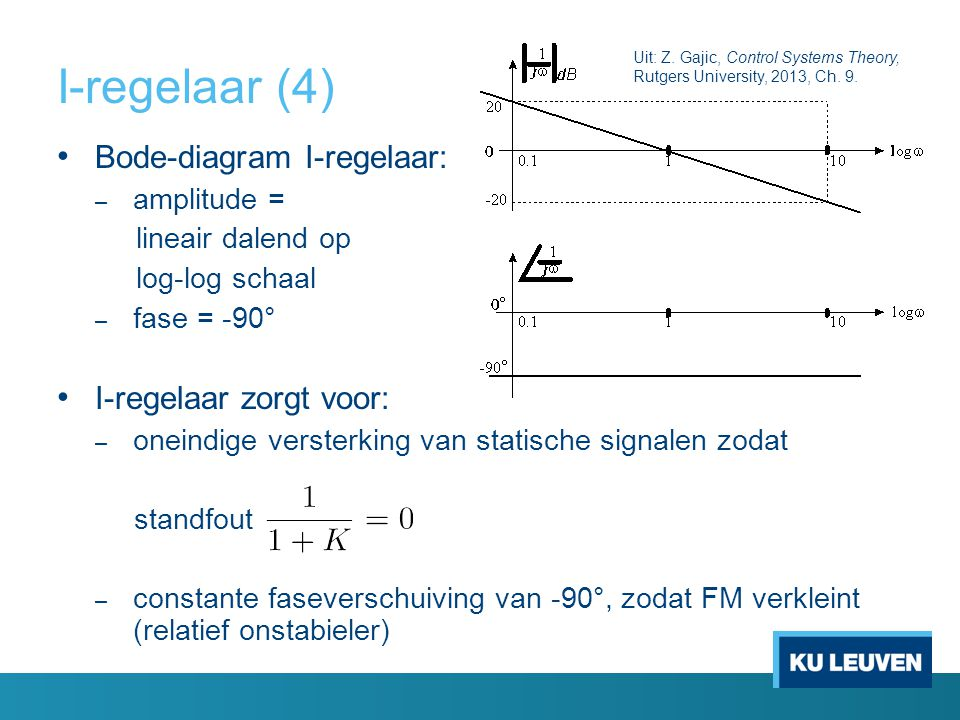 I-regelaar (4) Bode-diagram I-regelaar: – amplitude = lineair dalend op log-log schaal – fase = -90° I-regelaar zorgt voor: – oneindige versterking va