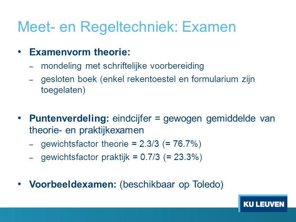 Meet- en Regeltechniek: Examen Examenvorm theorie: – mondeling met schriftelijke voorbereiding – gesloten boek (enkel rekentoestel en formularium zijn toegelaten) Puntenverdeling: eindcijfer = gewogen gemiddelde van theorie- en praktijkexamen – gewichtsfactor theorie = 2.3/3 (= 76.7%) – gewichtsfactor praktijk = 0.7/3 (= 23.3%) Voorbeeldexamen: (beschikbaar op Toledo)