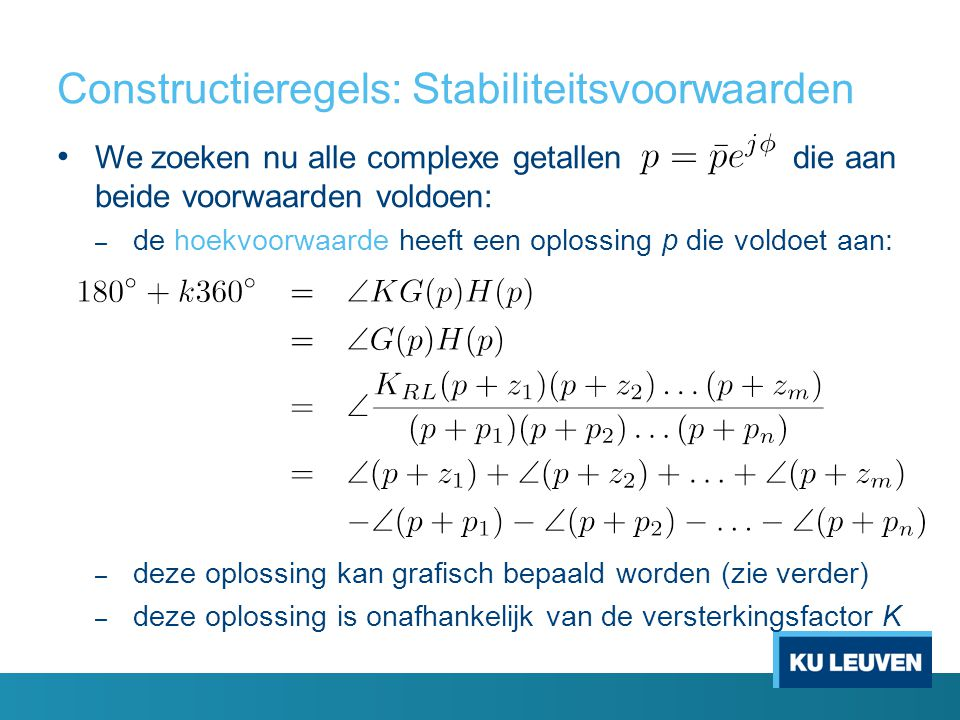 Constructieregels: Stabiliteitsvoorwaarden We zoeken nu alle complexe getallen die aan beide voorwaarden voldoen: – de hoekvoorwaarde heeft een oplossing p die voldoet aan: – deze oplossing kan grafisch bepaald worden (zie verder) – deze oplossing is onafhankelijk van de versterkingsfactor K