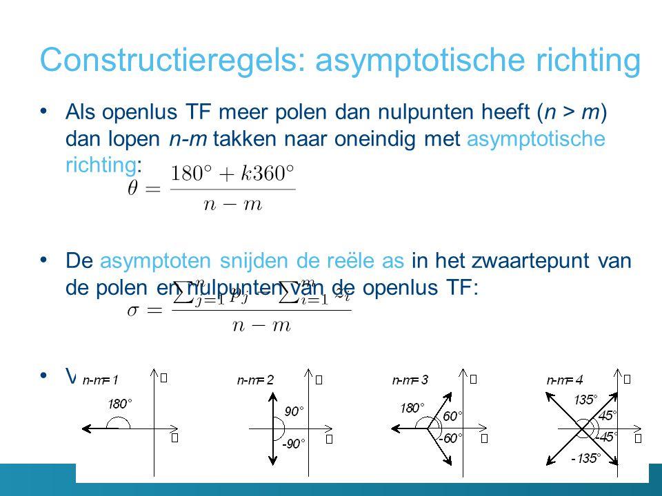 Constructieregels: asymptotische richting Als openlus TF meer polen dan nulpunten heeft (n > m) dan lopen n-m takken naar oneindig met asymptotische richting: De asymptoten snijden de reële as in het zwaartepunt van de polen en nulpunten van de openlus TF: Voorbeelden: