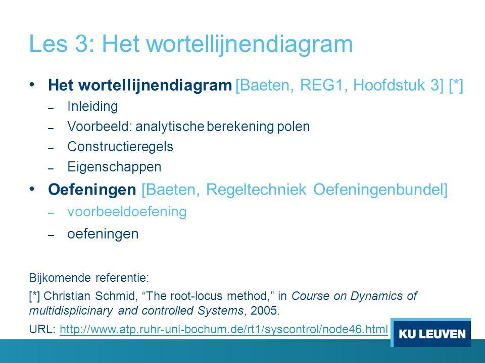 Les 3: Het wortellijnendiagram Het wortellijnendiagram [Baeten, REG1, Hoofdstuk 3] [*] – Inleiding – Voorbeeld: analytische berekening polen – Constructieregels – Eigenschappen Oefeningen [Baeten, Regeltechniek Oefeningenbundel] – voorbeeldoefening – oefeningen Bijkomende referentie: [*] Christian Schmid, The root-locus method, in Course on Dynamics of multidisplicinary and controlled Systems, 2005.