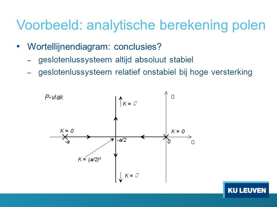 Voorbeeld: analytische berekening polen Wortellijnendiagram: conclusies? – geslotenlussysteem altijd absoluut stabiel – geslotenlussysteem relatief on