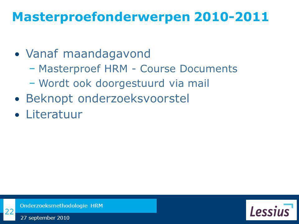 Masterproefonderwerpen 2010-2011 Vanaf maandagavond − Masterproef HRM - Course Documents − Wordt ook doorgestuurd via mail Beknopt onderzoeksvoorstel Literatuur 22 Onderzoeksmethodologie HRM 27 september 2010