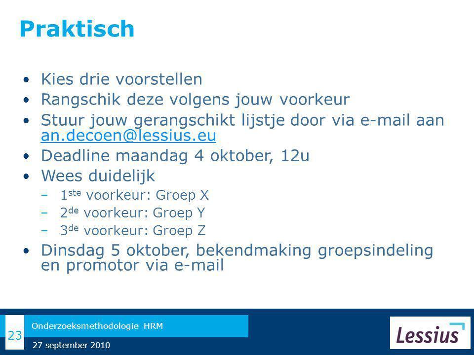 Praktisch Kies drie voorstellen Rangschik deze volgens jouw voorkeur Stuur jouw gerangschikt lijstje door via e-mail aan an.decoen@lessius.eu an.decoen@lessius.eu Deadline maandag 4 oktober, 12u Wees duidelijk − 1 ste voorkeur: Groep X − 2 de voorkeur: Groep Y − 3 de voorkeur: Groep Z Dinsdag 5 oktober, bekendmaking groepsindeling en promotor via e-mail 23 Onderzoeksmethodologie HRM 27 september 2010