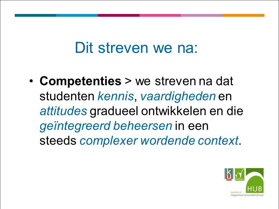 Dit streven we na: Competenties > we streven na dat studenten kennis, vaardigheden en attitudes gradueel ontwikkelen en die geïntegreerd beheersen in een steeds complexer wordende context.