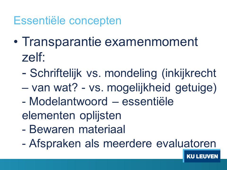 Essentiële concepten Transparantie examenmoment zelf: - Schriftelijk vs. mondeling (inkijkrecht – van wat? - vs. mogelijkheid getuige) - Modelantwoord