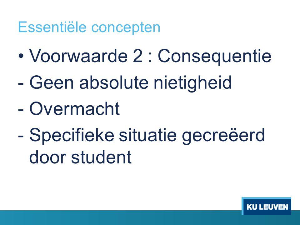 Essentiële concepten Voorwaarde 2 : Consequentie -Geen absolute nietigheid -Overmacht -Specifieke situatie gecreëerd door student