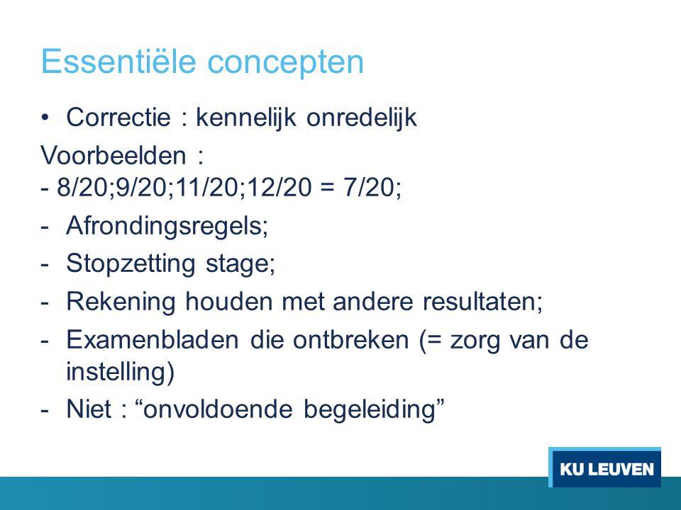 Essentiële concepten Correctie : kennelijk onredelijk Voorbeelden : - 8/20;9/20;11/20;12/20 = 7/20; -Afrondingsregels; -Stopzetting stage; -Rekening houden met andere resultaten; -Examenbladen die ontbreken (= zorg van de instelling) -Niet : onvoldoende begeleiding
