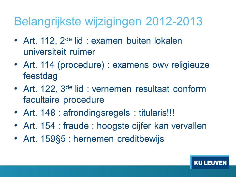 Belangrijkste wijzigingen 2012-2013 Art. 112, 2 de lid : examen buiten lokalen universiteit ruimer Art. 114 (procedure) : examens owv religieuze feest