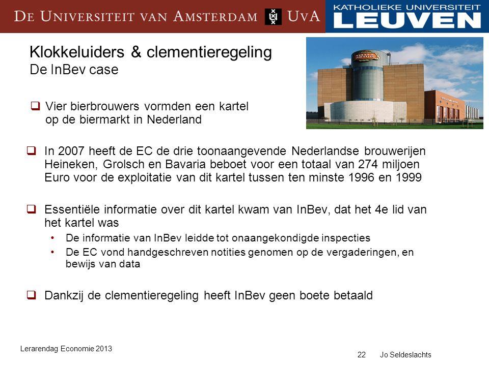 22 Jo Seldeslachts Klokkeluiders & clementieregeling De InBev case  In 2007 heeft de EC de drie toonaangevende Nederlandse brouwerijen Heineken, Grolsch en Bavaria beboet voor een totaal van 274 miljoen Euro voor de exploitatie van dit kartel tussen ten minste 1996 en 1999  Essentiële informatie over dit kartel kwam van InBev, dat het 4e lid van het kartel was De informatie van InBev leidde tot onaangekondigde inspecties De EC vond handgeschreven notities genomen op de vergaderingen, en bewijs van data  Dankzij de clementieregeling heeft InBev geen boete betaald  Vier bierbrouwers vormden een kartel op de biermarkt in Nederland Lerarendag Economie 2013