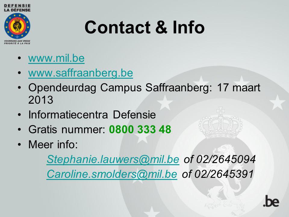 Contact & Info www.mil.be www.saffraanberg.be Opendeurdag Campus Saffraanberg: 17 maart 2013 Informatiecentra Defensie Gratis nummer: 0800 333 48 Meer info: Stephanie.lauwers@mil.beStephanie.lauwers@mil.be of 02/2645094 Caroline.smolders@mil.beCaroline.smolders@mil.be of 02/2645391