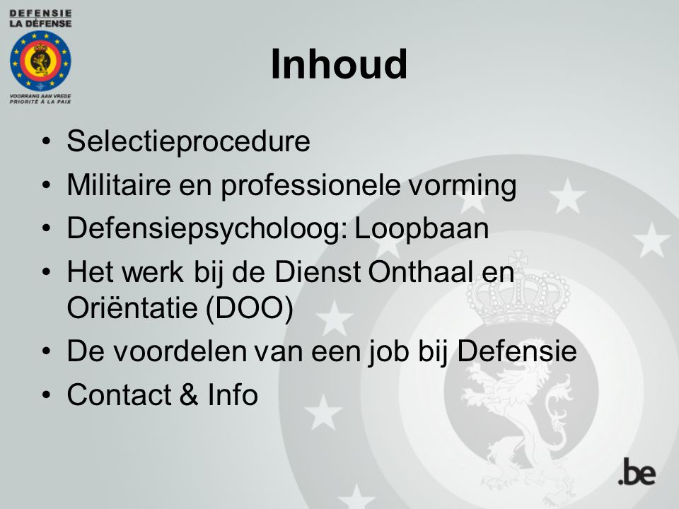 Inhoud Selectieprocedure Militaire en professionele vorming Defensiepsycholoog: Loopbaan Het werk bij de Dienst Onthaal en Oriëntatie (DOO) De voordel