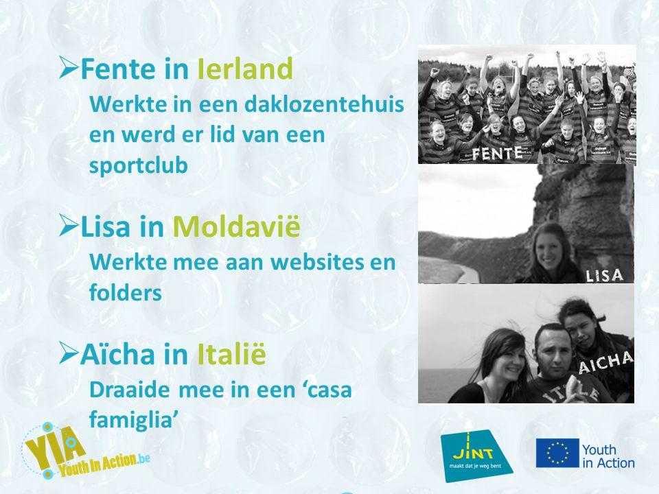  Fente in Ierland Werkte in een daklozentehuis en werd er lid van een sportclub  Lisa in Moldavië Werkte mee aan websites en folders  Aïcha in Italië Draaide mee in een 'casa famiglia'