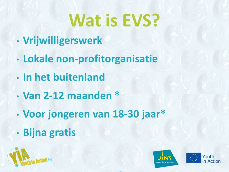 Wat is EVS? Vrijwilligerswerk Lokale non-profitorganisatie In het buitenland Van 2-12 maanden * Voor jongeren van 18-30 jaar* Bijna gratis