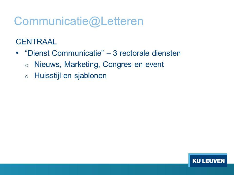 Communicatie@Letteren CENTRAAL Dienst Communicatie – 3 rectorale diensten o Nieuws, Marketing, Congres en event o Huisstijl en sjablonen