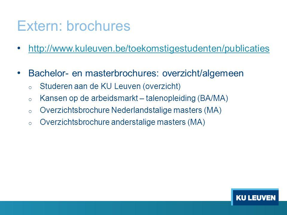 Extern: brochures http://www.kuleuven.be/toekomstigestudenten/publicaties Bachelor- en masterbrochures: overzicht/algemeen o Studeren aan de KU Leuven (overzicht) o Kansen op de arbeidsmarkt – talenopleiding (BA/MA) o Overzichtsbrochure Nederlandstalige masters (MA) o Overzichtsbrochure anderstalige masters (MA)