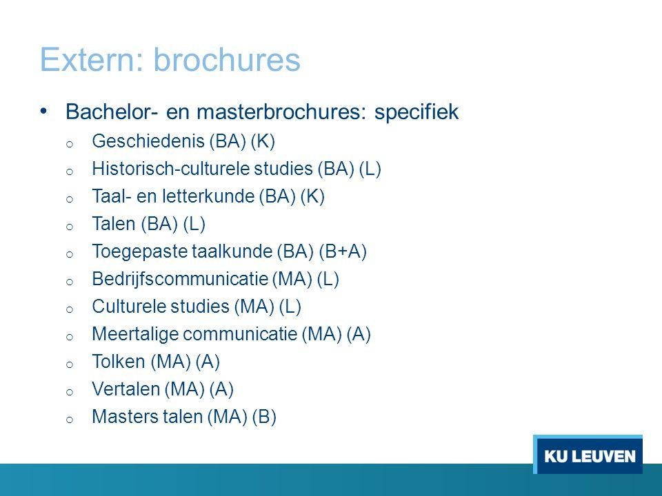 Extern: brochures Bachelor- en masterbrochures: specifiek o Geschiedenis (BA) (K) o Historisch-culturele studies (BA) (L) o Taal- en letterkunde (BA) (K) o Talen (BA) (L) o Toegepaste taalkunde (BA) (B+A) o Bedrijfscommunicatie (MA) (L) o Culturele studies (MA) (L) o Meertalige communicatie (MA) (A) o Tolken (MA) (A) o Vertalen (MA) (A) o Masters talen (MA) (B)
