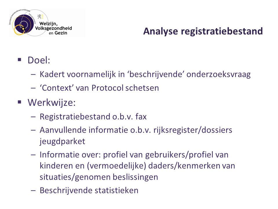 Analyse registratiebestand  Doel: –Kadert voornamelijk in 'beschrijvende' onderzoeksvraag –'Context' van Protocol schetsen  Werkwijze: –Registratiebestand o.b.v.