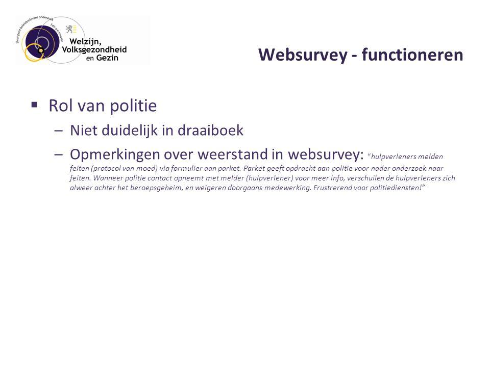 Websurvey - functioneren  Rol van politie –Niet duidelijk in draaiboek –Opmerkingen over weerstand in websurvey: hulpverleners melden feiten (protocol van moed) via formulier aan parket.