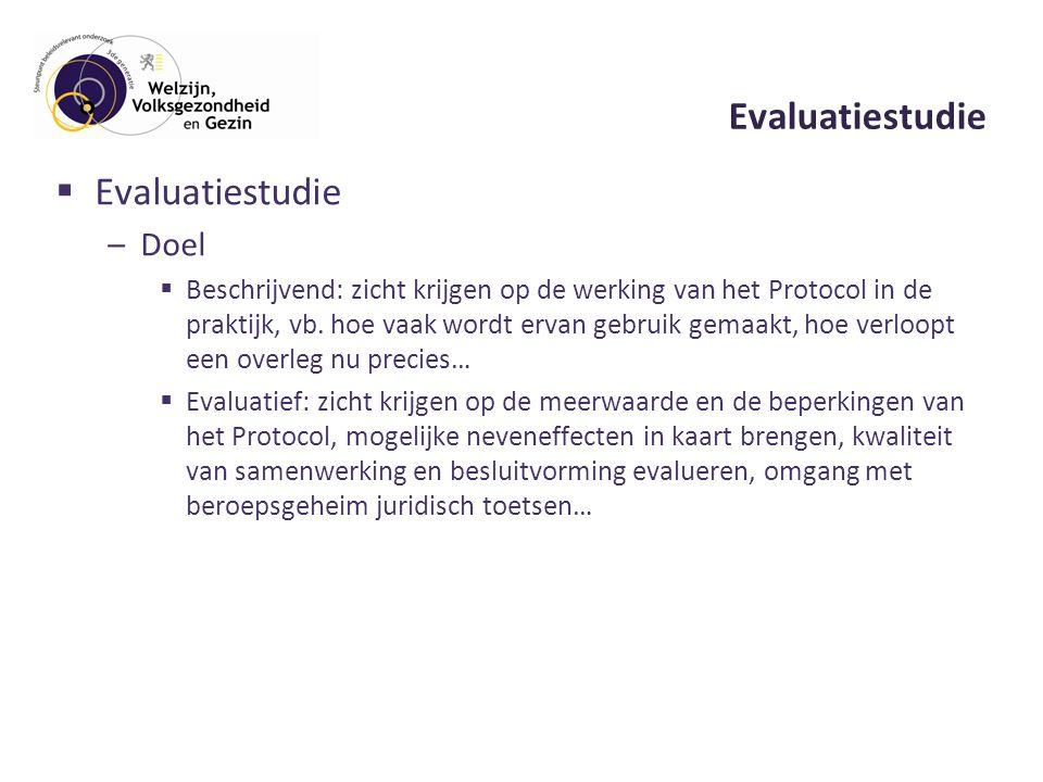 Evaluatiestudie  Evaluatiestudie –Doel  Beschrijvend: zicht krijgen op de werking van het Protocol in de praktijk, vb.