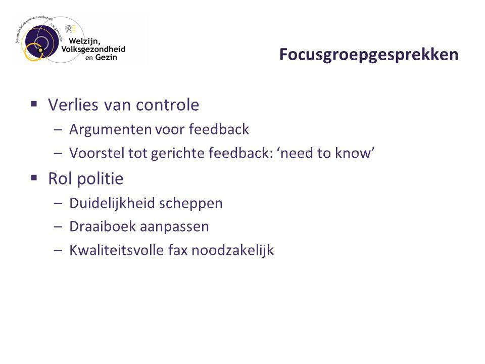 Focusgroepgesprekken  Verlies van controle –Argumenten voor feedback –Voorstel tot gerichte feedback: 'need to know'  Rol politie –Duidelijkheid scheppen –Draaiboek aanpassen –Kwaliteitsvolle fax noodzakelijk
