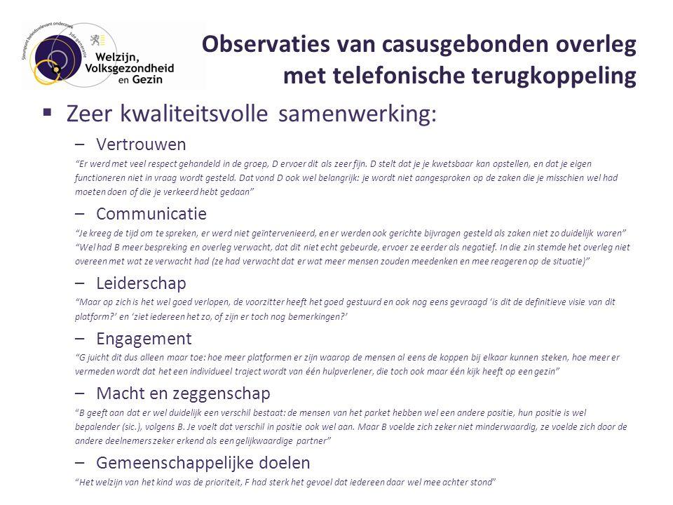 Observaties van casusgebonden overleg met telefonische terugkoppeling  Zeer kwaliteitsvolle samenwerking: –Vertrouwen Er werd met veel respect gehandeld in de groep, D ervoer dit als zeer fijn.