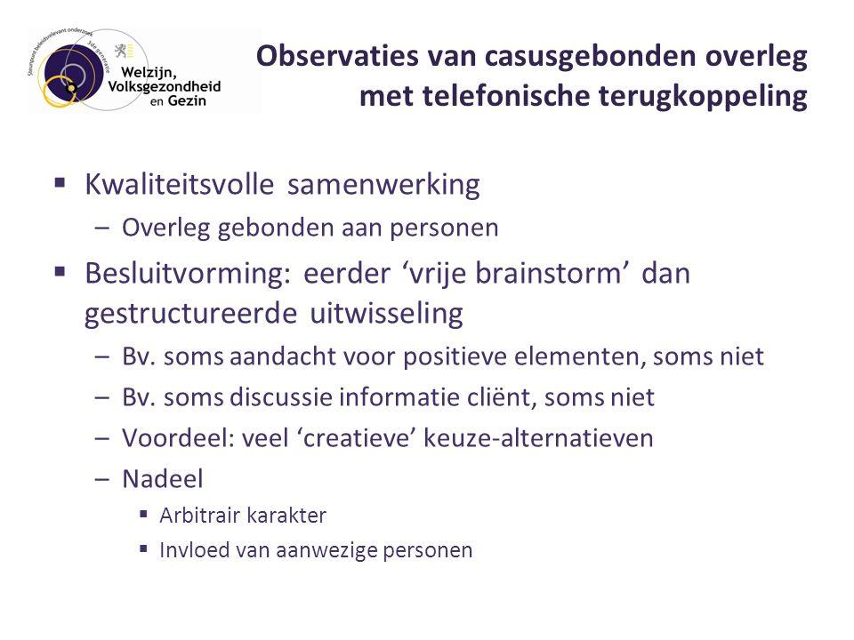 Observaties van casusgebonden overleg met telefonische terugkoppeling  Kwaliteitsvolle samenwerking –Overleg gebonden aan personen  Besluitvorming: eerder 'vrije brainstorm' dan gestructureerde uitwisseling –Bv.