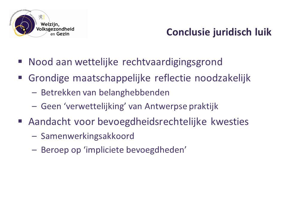Conclusie juridisch luik  Nood aan wettelijke rechtvaardigingsgrond  Grondige maatschappelijke reflectie noodzakelijk –Betrekken van belanghebbenden –Geen 'verwettelijking' van Antwerpse praktijk  Aandacht voor bevoegdheidsrechtelijke kwesties –Samenwerkingsakkoord –Beroep op 'impliciete bevoegdheden'
