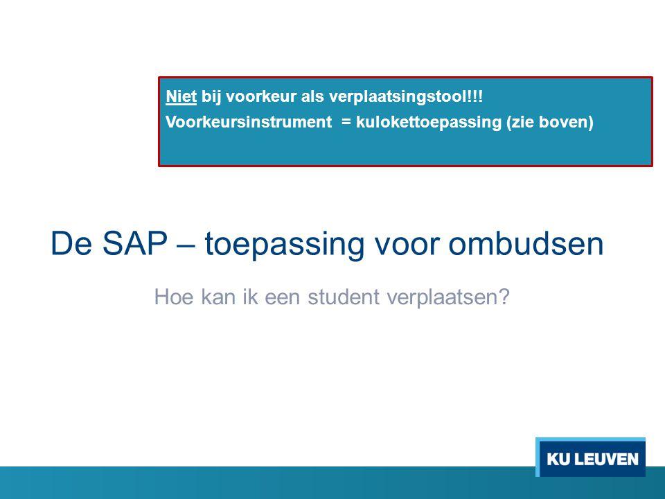 De SAP – toepassing voor ombudsen Hoe kan ik een student verplaatsen? Niet bij voorkeur als verplaatsingstool!!! Voorkeursinstrument = kulokettoepassi
