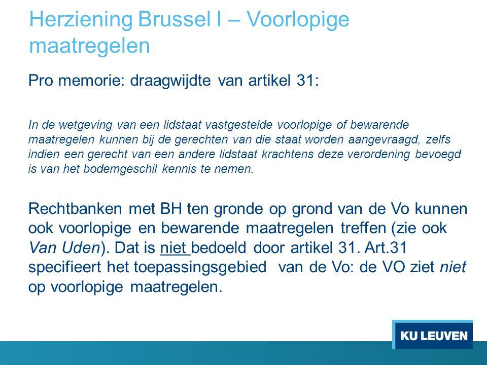 Herziening Brussel I – Voorlopige maatregelen Pro memorie: draagwijdte van artikel 31: In de wetgeving van een lidstaat vastgestelde voorlopige of bew