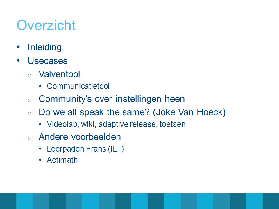 Overzicht Inleiding Usecases o Valventool Communicatietool o Community's over instellingen heen o Do we all speak the same? (Joke Van Hoeck) Videolab,