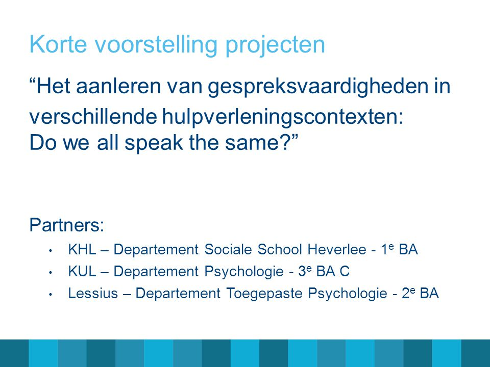 Korte voorstelling projecten Het aanleren van gespreksvaardigheden in verschillende hulpverleningscontexten: Do we all speak the same Partners: KHL – Departement Sociale School Heverlee - 1 e BA KUL – Departement Psychologie - 3 e BA C Lessius – Departement Toegepaste Psychologie - 2 e BA