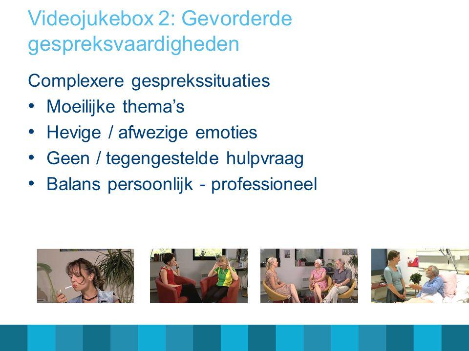 Videojukebox 2: Gevorderde gespreksvaardigheden Complexere gesprekssituaties Moeilijke thema's Hevige / afwezige emoties Geen / tegengestelde hulpvraag Balans persoonlijk - professioneel