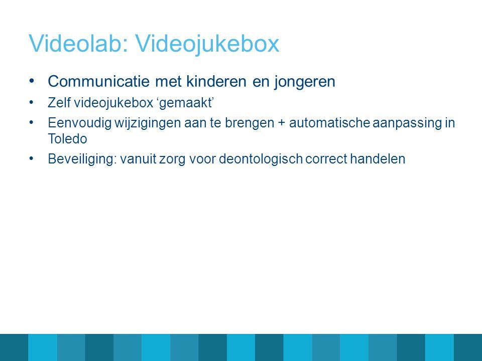 Videolab: Videojukebox Communicatie met kinderen en jongeren Zelf videojukebox 'gemaakt' Eenvoudig wijzigingen aan te brengen + automatische aanpassing in Toledo Beveiliging: vanuit zorg voor deontologisch correct handelen
