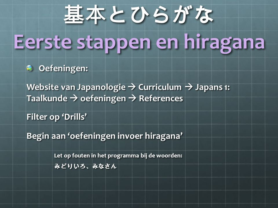 基本とひらがな Eerste stappen en hiragana Oefeningen: Website van Japanologie  Curriculum  Japans 1: Taalkunde  oefeningen  References Filter op 'Drills'