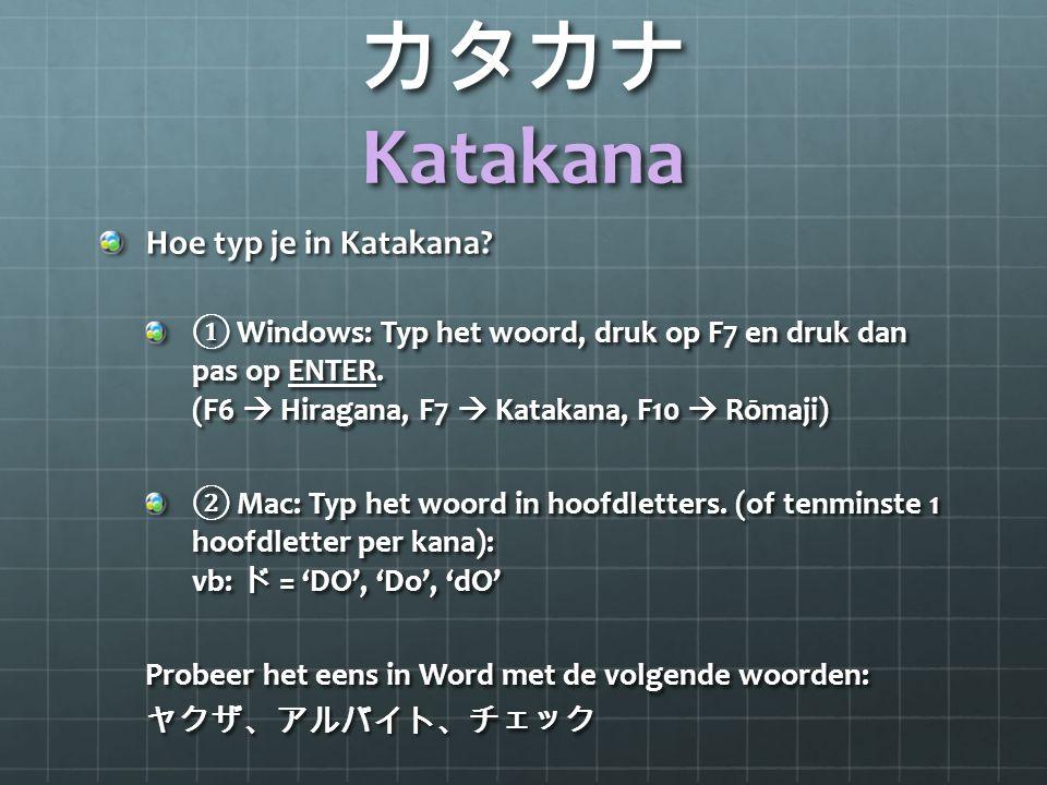 カタカナ Katakana Hoe typ je in Katakana? ① Windows: Typ het woord, druk op F7 en druk dan pas op ENTER. (F6  Hiragana, F7  Katakana, F10  Rōmaji) ② Ma