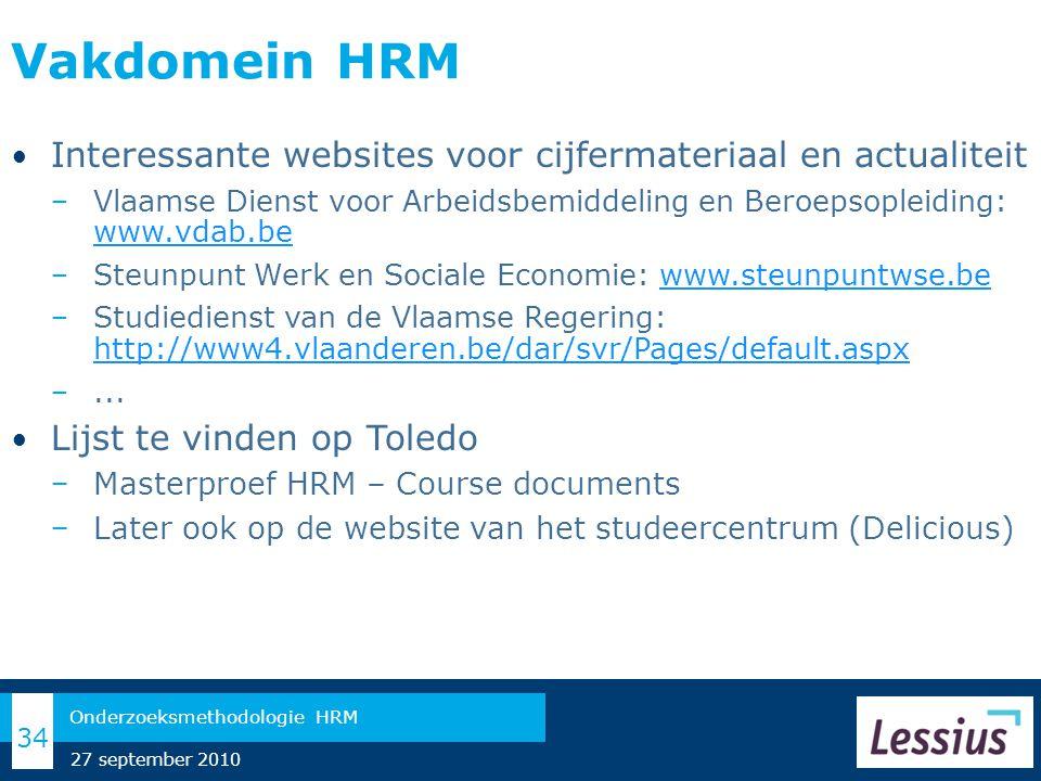 Vakdomein HRM Interessante websites voor cijfermateriaal en actualiteit − Vlaamse Dienst voor Arbeidsbemiddeling en Beroepsopleiding: www.vdab.be www.vdab.be − Steunpunt Werk en Sociale Economie: www.steunpuntwse.bewww.steunpuntwse.be − Studiedienst van de Vlaamse Regering: http://www4.vlaanderen.be/dar/svr/Pages/default.aspx http://www4.vlaanderen.be/dar/svr/Pages/default.aspx −...